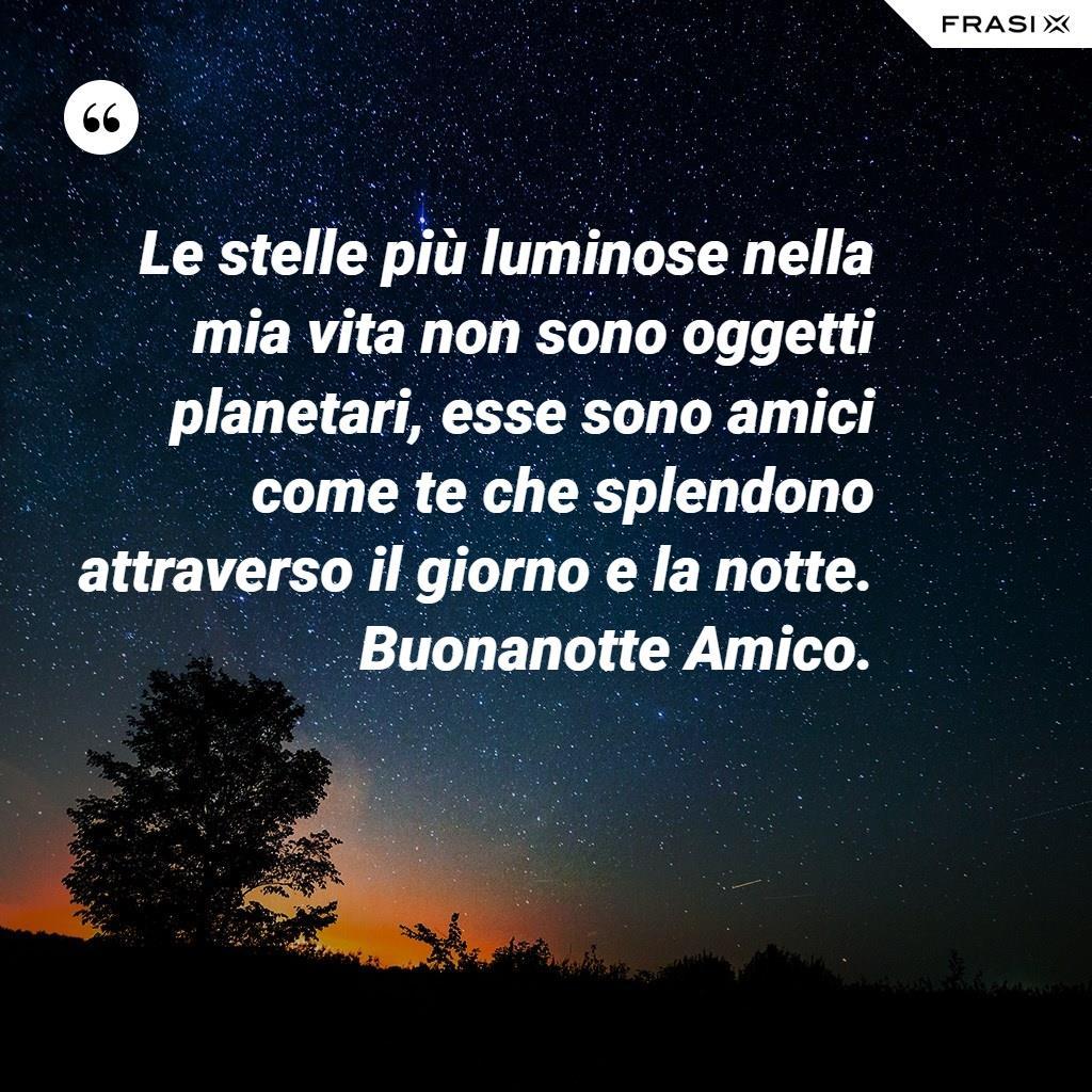 Le stelle più luminose nella mia vita non sono oggetti planetari, esse sono amici come te che splendono attraverso il giorno e la notte. Buonanotte Amico.