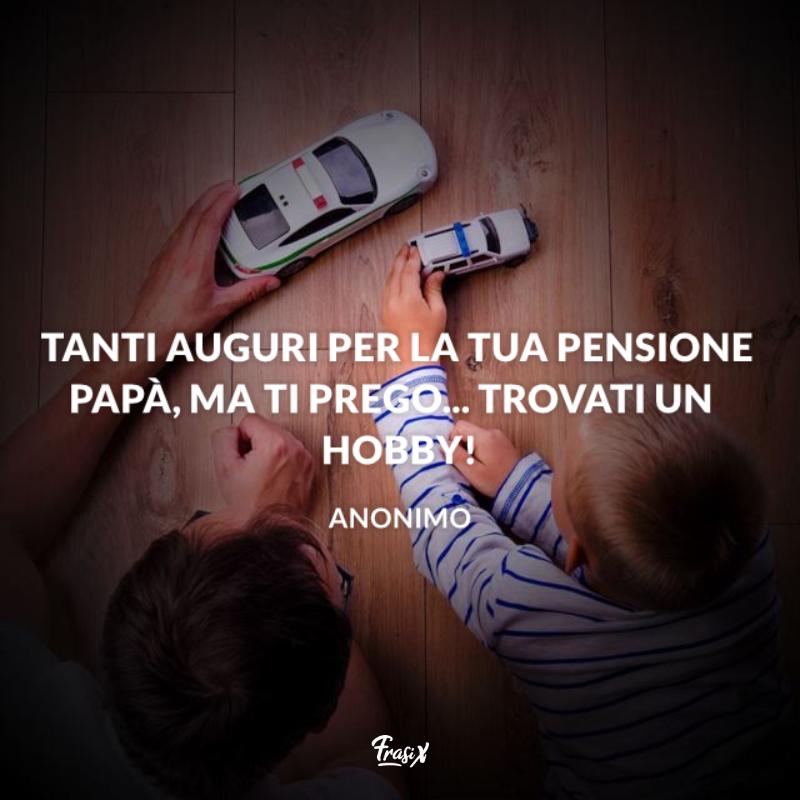 Immagine con citazione sui papà per frasi per pensionamento Tanti auguri per la tua pensione Papà, ma ti prego... trovati un hobby!