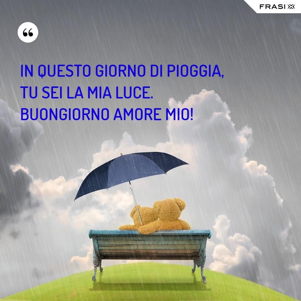 In questo giorno di pioggia, tu sei la mia luce. Buongiorno amore mio!