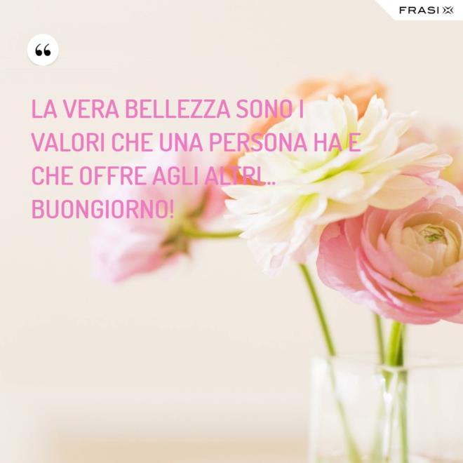 La vera bellezza sono i valori che una persona ha e che offre agli altri... Buongiorno!