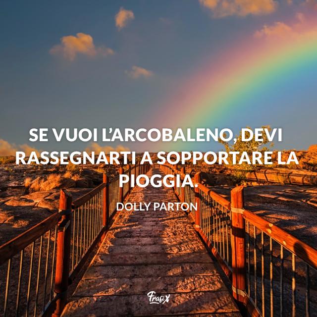 Se vuoi l'arcobaleno, devi rassegnarti a sopportare la pioggia.