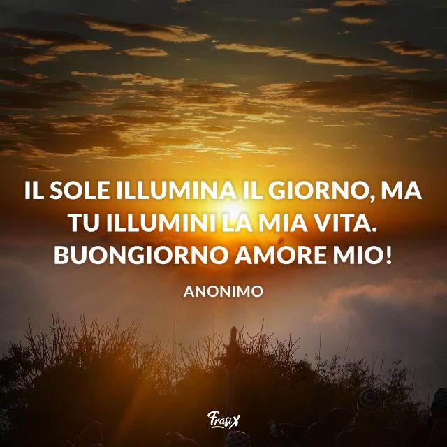 Il sole illumina il giorno, ma tu illumini la mia vita. Buongiorno amore mio!