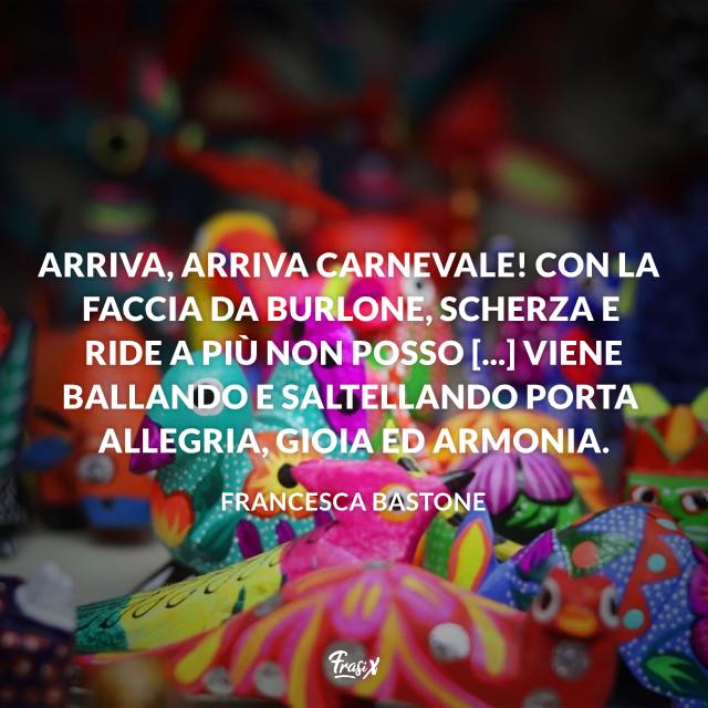 Arriva, arriva Carnevale! Con la faccia da burlone, scherza e ride a più non posso [...] Viene ballando e saltellando porta allegria, gioia ed armonia.