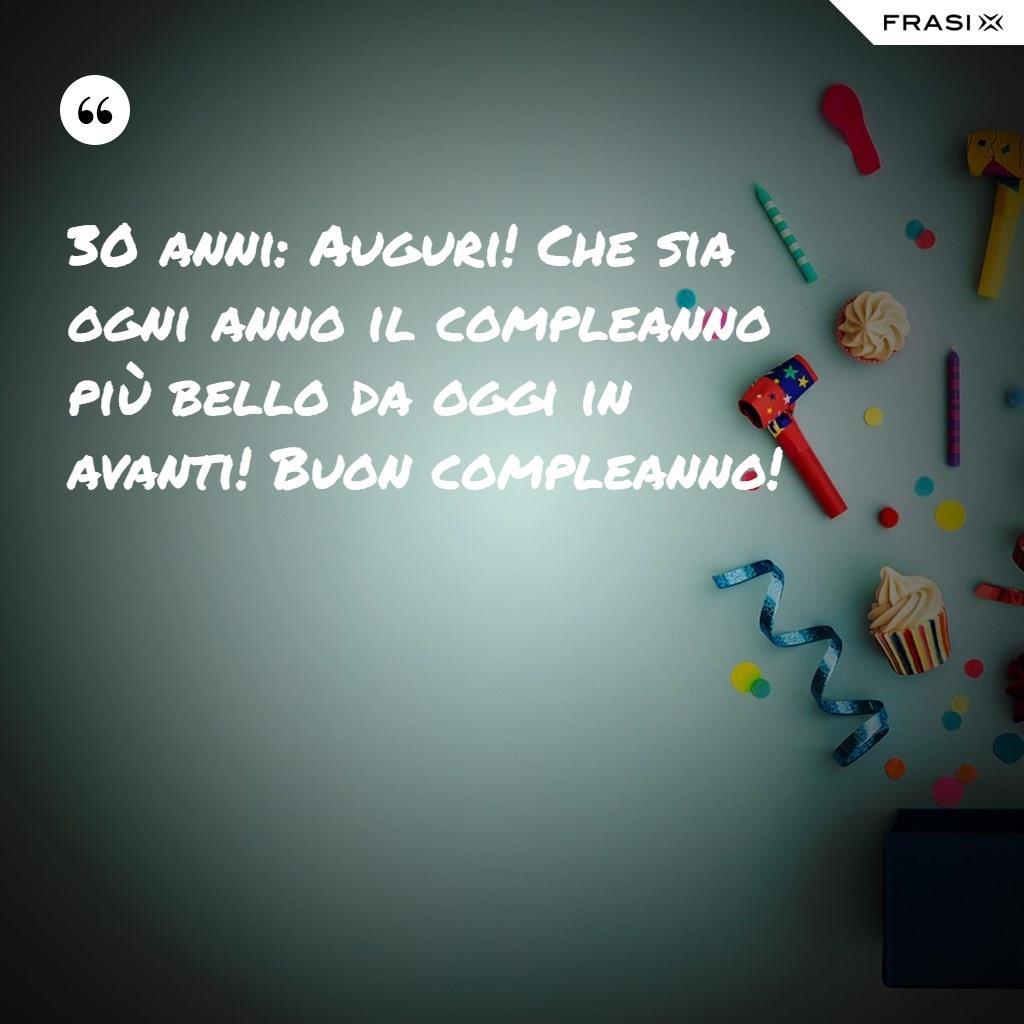 30 anni: Auguri! Che sia ogni anno il compleanno più bello da oggi in avanti! Buon compleanno!