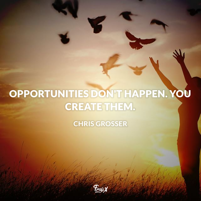 Opportunities don't happen. You create them.