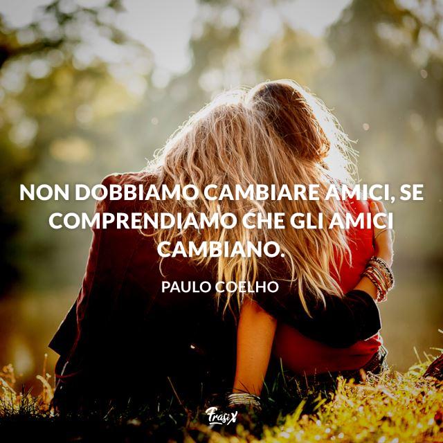 Non dobbiamo cambiare amici, se comprendiamo che gli amici cambiano.