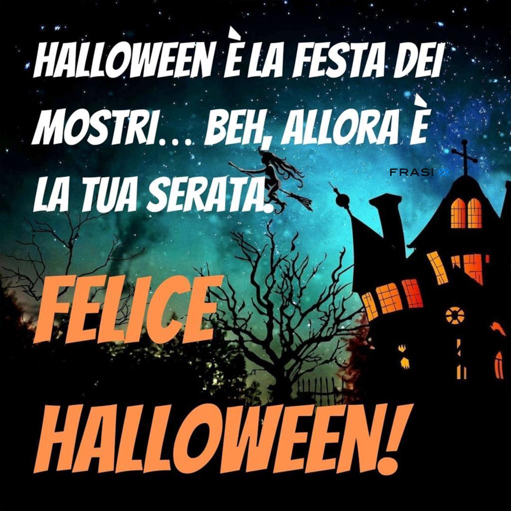Halloween è la festa dei mostri… beh, allora è la tua serata: felice halloween!