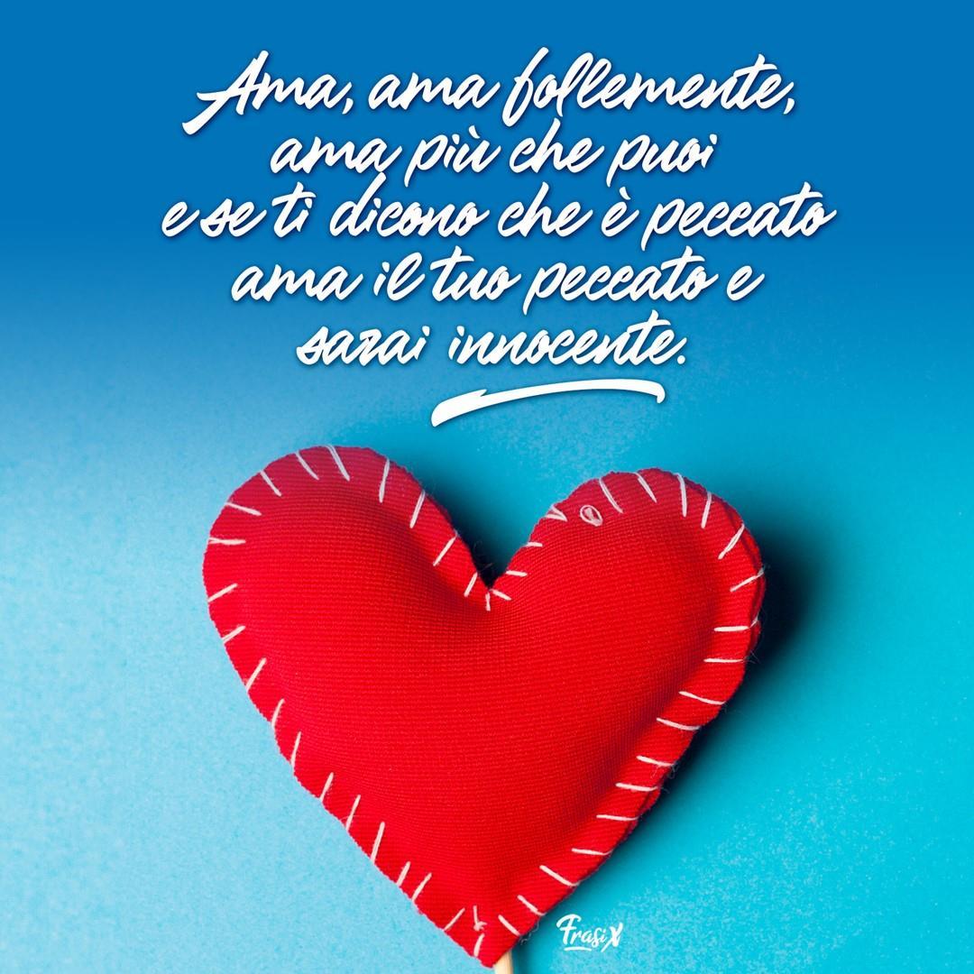 Frasi d'amore belle: Ama, ama follemente, ama più che puoi e se ti dicono che è peccato ama il tuo peccato e sarai innocente.