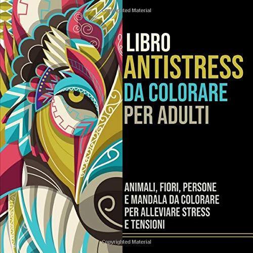 Libro Antistress da Colorare per Adulti: Animali, Fiori, Persone e Mandala da Colorare per Alleviare Stress e Tensioni
