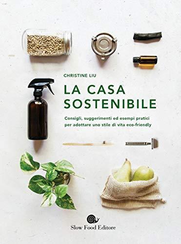 La casa sostenibile. Consigli, suggerimenti ed esempi pratici per adottare uno stile di vita eco-friendly