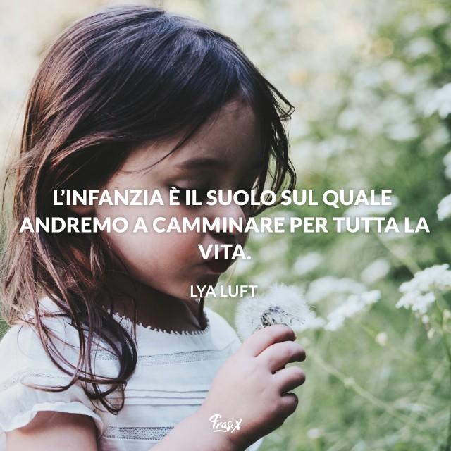 L'infanzia è il suolo sul quale andremo a camminare per tutta la vita.