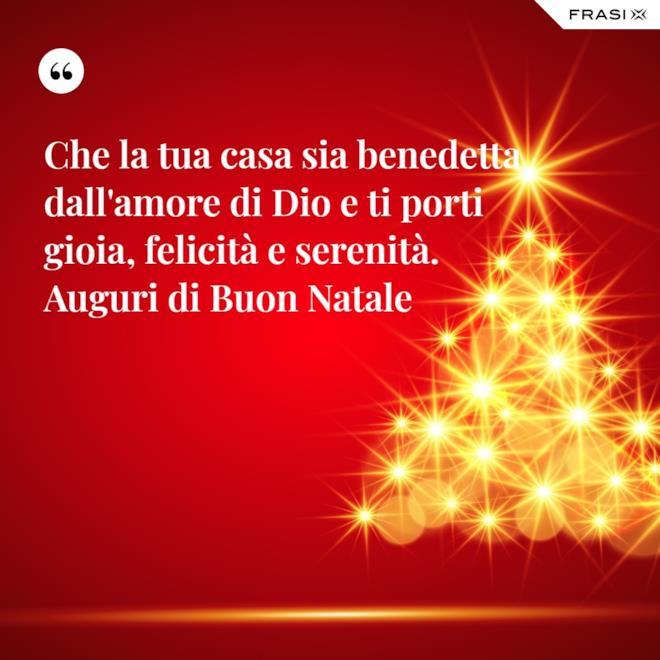 Che la tua casa sia benedetta dall'amore di Dio e ti porti gioia, felicità e serenità. Auguri di Buon Natale