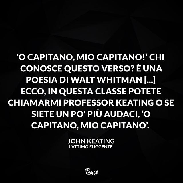 'O Capitano, mio Capitano!' Chi conosce questo verso? È una poesia di Walt Whitman [...] Ecco, in questa classe potete chiamarmi professor Keating o se siete un po' più audaci, 'O Capitano, mio Capitano'.