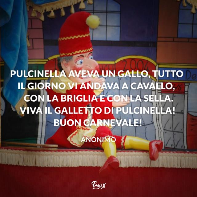Pulcinella aveva un gallo, tutto il giorno vi andava a cavallo, con la briglia e con la sella. Viva il galletto di Pulcinella! Buon carnevale!