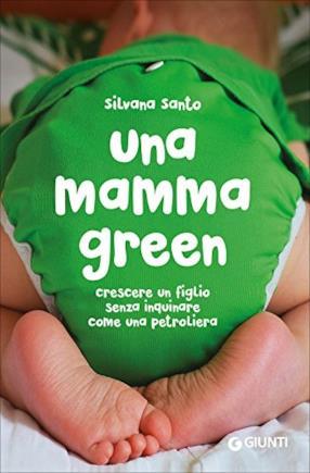 Una mamma green. Crescere un figlio senza inquinare come una petroliera
