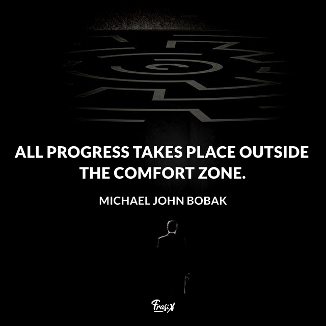 All progress takes place outside the comfort zone.