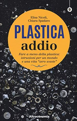 Plastica addio. Fare a meno della plastica: istruzioni per un mondo e una vita «zero waste»