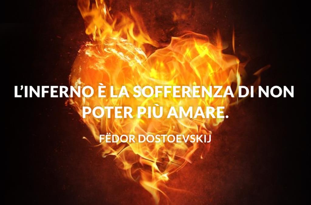L'inferno è la sofferenza di non poter più amare.
