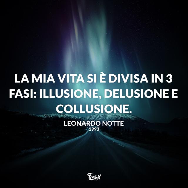 La mia vita si è divisa in 3 fasi: illusione, delusione e collusione.