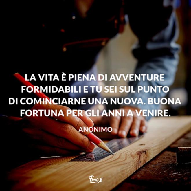 La vita è piena di avventure formidabili e tu sei sul punto di cominciarne una nuova. Buona fortuna per gli anni a venire.