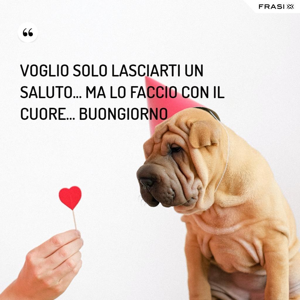 Immagine con cane e frase Voglio solo lasciarti un saluto... ma lo faccio con il cuore... Buongiorno