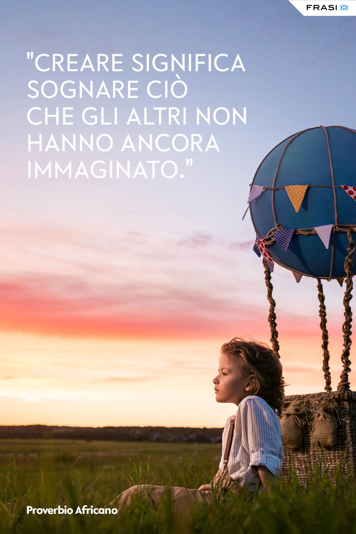 Creare significa sognare ciò che gli altri non hanno ancora immaginato.