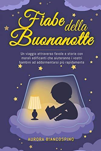 Fiabe della Buonanotte: Un Viaggio Attraverso Favole e Storie con Morali Edificanti che Aiuteranno i Vostri Bambini ad Addormentarsi più Rapidamente.