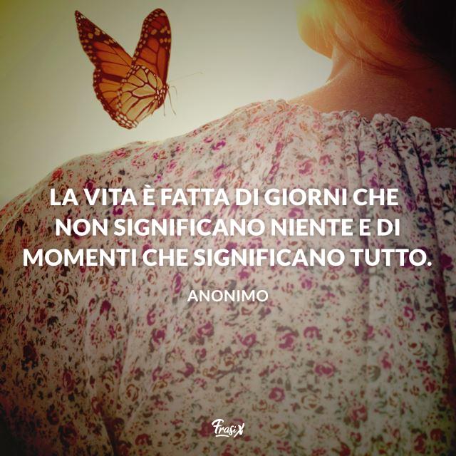 La vita è fatta di giorni che non significano niente e di momenti che significano tutto.