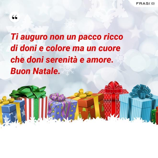 Ti auguro non un pacco ricco di doni e colore ma un cuore che doni serenità e amore. Buon Natale.