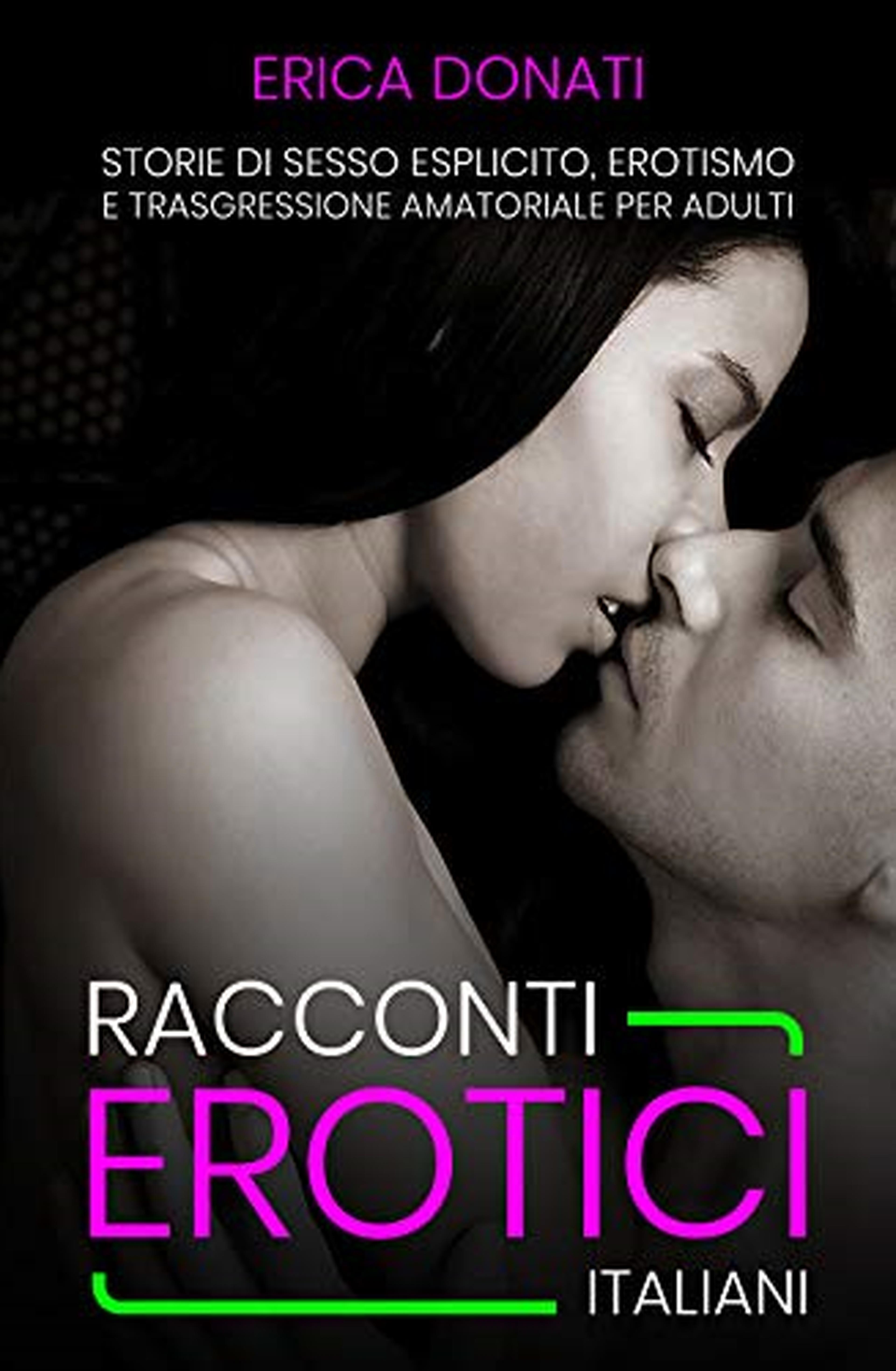 RACCONTI EROTICI ITALIANI: Storie di Sesso Esplicito, Erotismo e Trasgressione Amatoriale per Adulti (Amatoriale Italiano Vol. 1)
