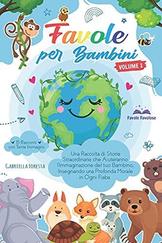 Favole per Bambini: Una Raccolta di Storie Straordinarie che Aiuteranno l'Immaginazione del tuo Bambino, Insegnando una Profonda Morale in Ogni Fiaba | 15 Racconti con Tante Immagini