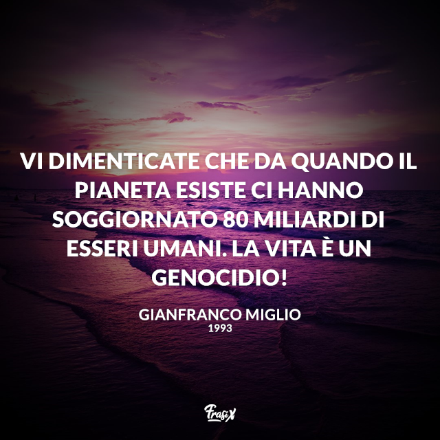 Vi dimenticate che da quando il pianeta esiste ci hanno soggiornato 80 miliardi di esseri umani. La vita è un genocidio!