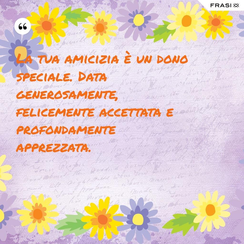 La tua amicizia è un dono speciale. Data generosamente, felicemente accettata e profondamente apprezzata.
