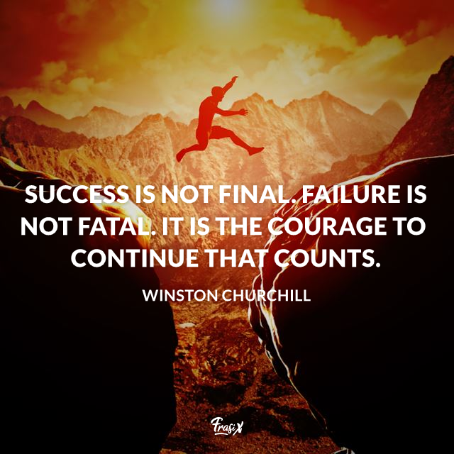 Success is not final. Failure is not fatal. It is the courage to continue that counts.