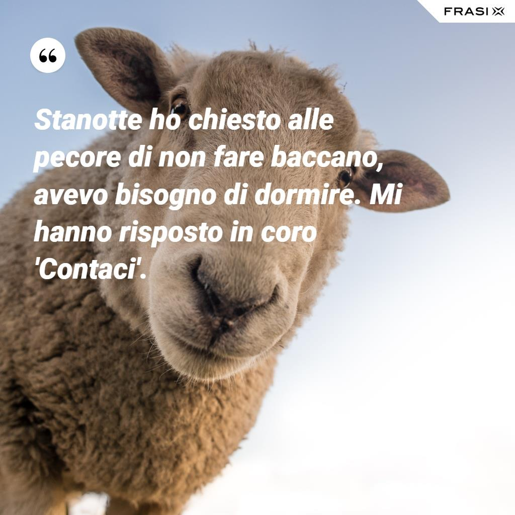 """Stanotte ho chiesto alle pecore di non fare baccano, avevo bisogno di dormire. Mi hanno risposto in coro: """"Contaci"""""""