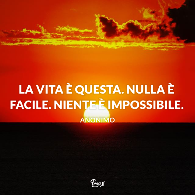 La vita è questa. Nulla è facile. Niente è impossibile.